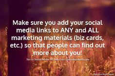 Make sure you add your social media links to ANY and ALL marketing materials (biz cards, etc.) so that people can find out more about you! - Savvy Social Media 4U | Michelle Arbore