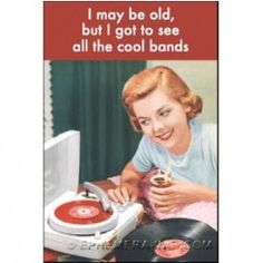 I may be old, but I got to see all the cool bands. Ha!  : )