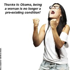 Being a woman is no longer a pre-existing condition. Thank you President Obama!