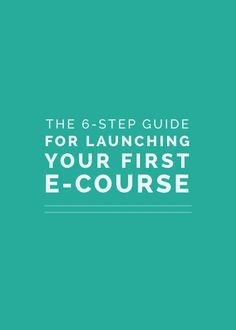 The 6-Step Guide for Launching Your First E-Course by Lauren Hooker