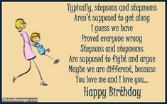 Typically, stepsons and stepmoms aren't supposed to get along. I guess we have proved everyone wrong. Stepsons and stepmoms are supposed to fight and argue. Maybe we are different, because you love me and I love you. Happy birthday. via WishesMessages.com