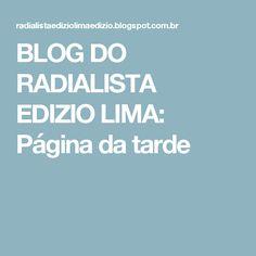 BLOG DO  RADIALISTA  EDIZIO LIMA: Página  da tarde