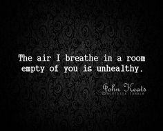 """The air I breathe in a room empty of you ..."" -John Keats"