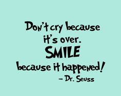 Don't cry because it's over. Smile because it happened! -Dr. Seuss