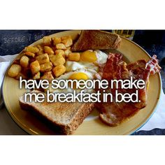 have someone make me breakfast in bed.