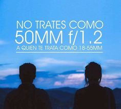 No trates como 50 MM F/1.2 a quién te trata como 18-55 mm  #frases #motivacionesl #motivacion #quotes #quote #phrase #50 #canon #nikon #photographer #fotografia Blog Fotografia, Movie Posters, Movies, Photography, Nikon, Beginner Photography, Motivating Quotes, Tips, Messages