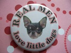 REAL MEN love little dogs chihuahua button short by thedogcoatlady, $1.00