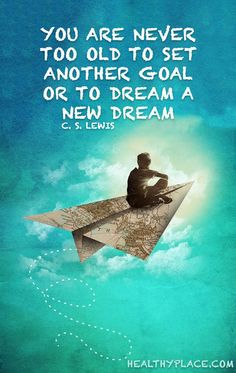 Positive Quote: You are never too old to set another goal or to dream a new dream. -C.S. Lewis. www.HealthyPlace.com