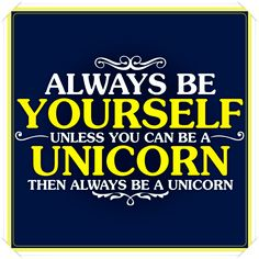 Be yourself - ALWAYS!  (...or a Unicorn)