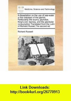 A dissertation on the use of sea-water in the diseases of the glands Particularly the scurvy, jaundice, Kings-evil, leprosy, and the glandular ... the Latin of Richard Russel,The second ed (9781171409557) Richard Russell , ISBN-10: 1171409559  , ISBN-13: 978-1171409557 ,  , tutorials , pdf , ebook , torrent , downloads , rapidshare , filesonic , hotfile , megaupload , fileserve