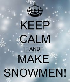 KEEP CALM AND MAKE  SNOWMEN!
