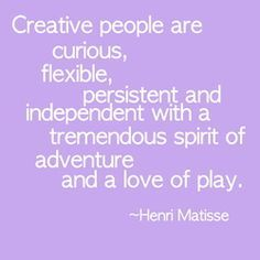 Creative people are curious, flexible, persistent and independent with a tremendous spirit of adventure and a love of play.