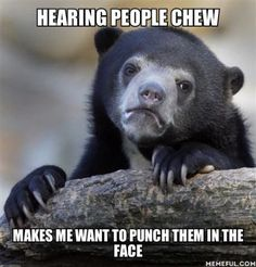 Hearing People Chew.. SO TRUE!