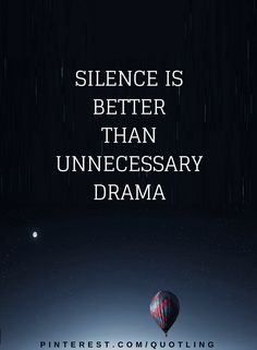 Quotes Sometimes people create lots of drama to solve one problem, whereas if they had chosen silence, all problems might have vanished.