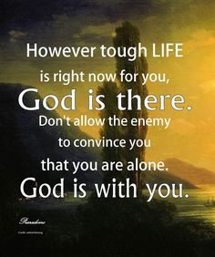 quotes to remember: However tough LIFE is right now for you, God is there. Don't allow the enemy to convince you that you are alone. God is with you.
