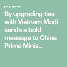 By upgrading ties with Vietnam Modi sends a bold message to China Prime Minis. Minis, Vietnam, China, Messages, Texting, Text Posts, Porcelain, Porcelain Ceramics