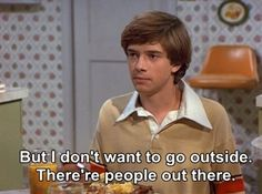 Eric: But I don't want to go outside. There're people out there. (That 70's Show)