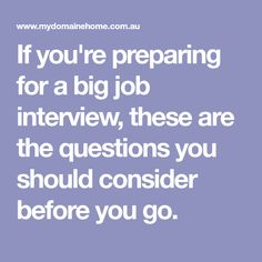 If you're preparing for a big job interview, these are the questions you should consider before you go.