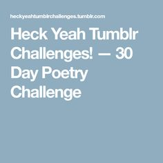 Heck Yeah Tumblr Challenges! — 30 Day Poetry Challenge