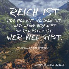 Reich ist wer viel hat, reicher ist, wer wenig braucht, am reichsten ist, wer viel gibt. Zitat von Gerhard Tersteegen. #zitat #spruch #motivation #inspiration #weisheit #brainfood
