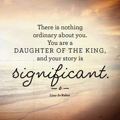 There is nothing ordinary about you. You are a daughter of the king, and your story is significant. - Free Printable - http://www.incourage.me/share/#!/single/103