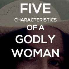 5 Characteristics Of A Godly Women, And 43 Verses To Help you Become One.