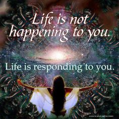 """""""Life is not happening to you. Life is responding to you."""" Your choices, attitude and actions shape your life."""
