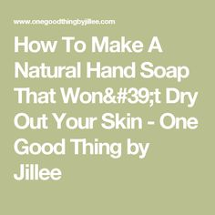 How To Make A Natural Hand Soap That Won't Dry Out Your Skin - One Good Thing by Jillee