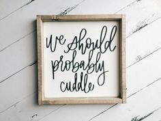 We Should Probably Cuddle + Made from quality wood | latex paint | wood stain + Signs will automatically come with BLACK font unless you place a custom order an