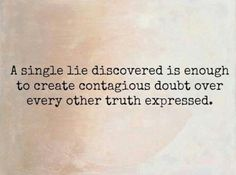 A single lie discovered is enough to create contagious doubt over every other truth expressed.