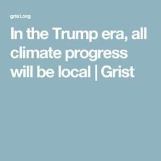 In the Trump era, all climate progress will be local Lest We Forget, Politicians, Sober, Betrayal, Climate Change, Sustainability, Leadership, Highlights, Encouragement