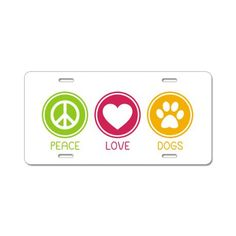 Peace - Love - Dogs License Plate...I want one for the car.