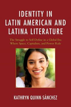 Identity in Latin American and Latina literature : the struggle to self-define in a global era where space, capitalism, and power rule / Kathryn Quinn-Sanchez.