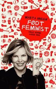 Født sånn, faktisk. Alle som tror at feminister er sure, humørløse kjerringer, bør lese Marta Breens selvbiografiske «Født feminist». Egentlig alle andre også. Inkludert cupcake-entusiaster. Gerd Elin Stava Sandve, Dagsavisen