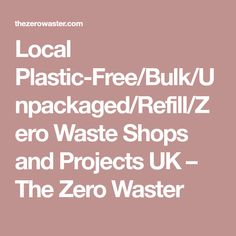 Local Plastic-Free/Bulk/Unpackaged/Refill/Zero Waste Shops and Projects UK – The Zero Waster