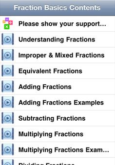 This free video app provides a quick and simple way for you to learn and understand the basics behind fractions. There are 12 computer animated videos on understanding fractions, improper fractions & mixed fractions, equivalent fractions, adding fractions, adding fractions examples, subtracting fractions, multiplying fractions, multiplying fractions examples, dividing fractions, dividing fractions examples, convert fraction to percent, convert decimal to fraction.