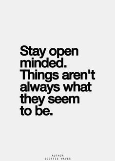 Stay open minded. Things aren't always what they seem to be.