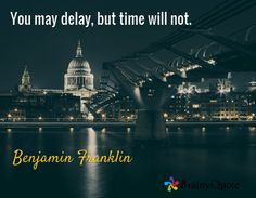 Quote of the Day. September 25, 2015 You may delay, but time will not. -Benjamin Franklin