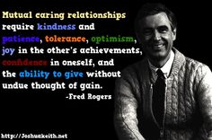 """Mutual caring relationships require kindness, patience, optimism, joy in the other's achievements, confidence in oneself, and the ability to give without undue thought of gain."" -Fred Rogers relationship quotes from Joshuakeith.net."