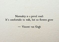 "Life Quotes QUOTATION - Image : Quotes about Life - Description Vincent Van Gogh: ""Normality is a paved road: It's comfortable to walk, but no flowers grow."" Sharing is Caring - Hey can you Share this Quote Motivacional Quotes, Great Quotes, Words Quotes, Quotes To Live By, Inspirational Quotes, Sad Sayings, Daily Quotes, Being Unique Quotes, End Of Day Quotes"