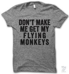 Don't Make Me Get My Flying Monkeys Shirt