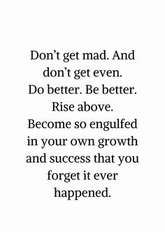 Don't get mad. Do better. Be better. Rise above. Become so engulfed in your own growth & success that you forget it ever happened. Quotable Quotes, True Quotes, Words Quotes, Wise Words, Motivational Quotes, Inspirational Quotes, Self Love Quotes, Great Quotes, Quotes To Live By