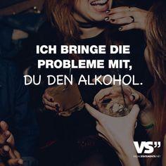 Ich bringe die Probleme mit, du den Alkohol. - VISUAL STATEMENTS®️️