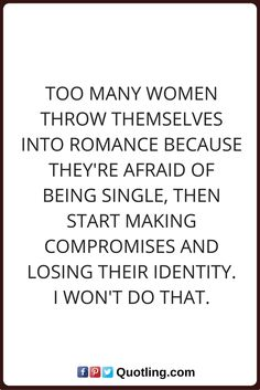 single quotes Too many women throw themselves into romance because they're afraid of being single, then start making compromises and losing their identity. I won't do that.