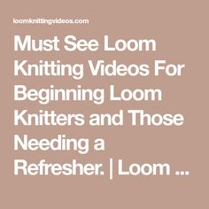 Must See Loom Knitting Videos For Beginning Loom Knitters and Those Needing a Refresher. | Loom Knitting Videos
