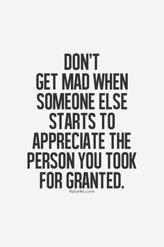 don't get mad when someone else starts to appreciate the person you took for granted. | best stuff