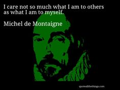 Michel de Montaigne - quote -- I care not so much what I am to others as what I am to myself. #quote #quotation #aphorism