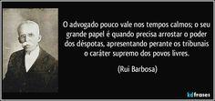 O advogado pouco vale nos tempos calmos; o seu grande papel é quando precisa arrostar o poder dos déspotas, apresentando perante os tribunais o caráter supremo dos povos livres. (Rui Barbosa)