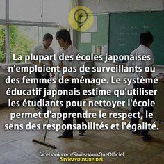 La plupart des écoles japonaises n'emploient pas de surveillants ou des femmes de ménage. Le système éducatif japonais estime qu'utiliser les étudiants pour nettoyer l'école permet d'apprendre le respect, le sens des responsabilités et l'égalité. | Saviez Vous Que?
