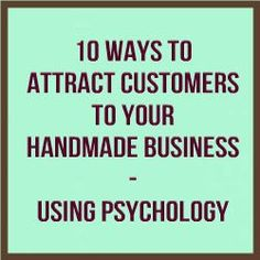 10 Ways To Attract Customers To Your Handmade Business – Using Psychology www.craftmakerpro...